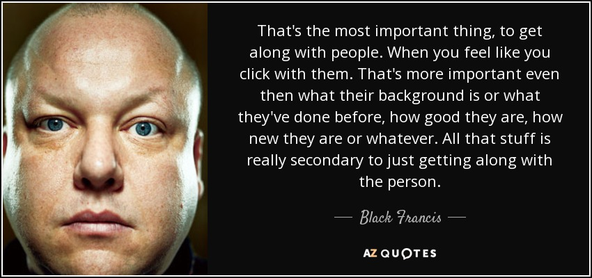 That's the most important thing, to get along with people. When you feel like you click with them. That's more important even then what their background is or what they've done before, how good they are, how new they are or whatever. All that stuff is really secondary to just getting along with the person. - Black Francis