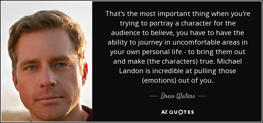 That's the most important thing when you're trying to portray a character for the audience to believe, you have to have the ability to journey in uncomfortable areas in your own personal life - to bring them out and make (the characters) true. Michael Landon is incredible at pulling those (emotions) out of you. - Drew Waters