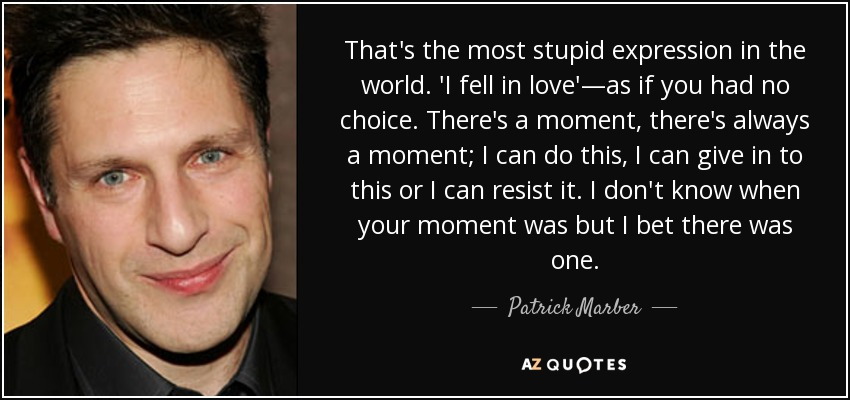 That's the most stupid expression in the world. 'I fell in love'—as if you had no choice. There's a moment, there's always a moment; I can do this, I can give in to this or I can resist it. I don't know when your moment was but I bet there was one. - Patrick Marber