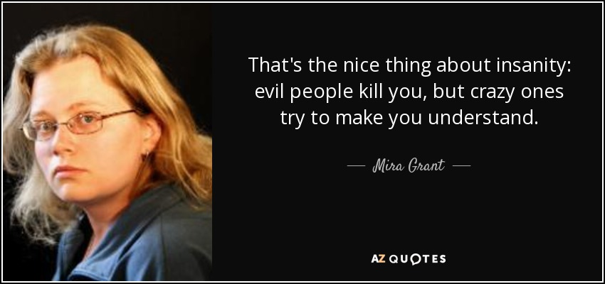 That's the nice thing about insanity: evil people kill you, but crazy ones try to make you understand. - Mira Grant
