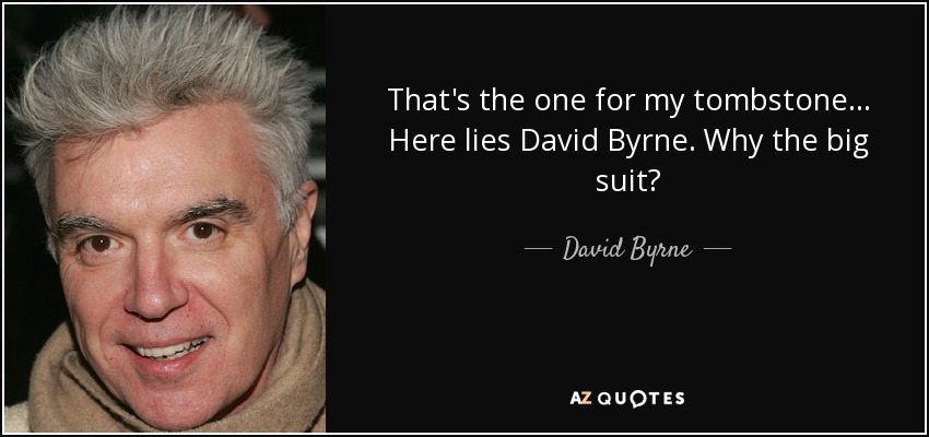That's the one for my tombstone... Here lies David Byrne. Why the big suit? - David Byrne