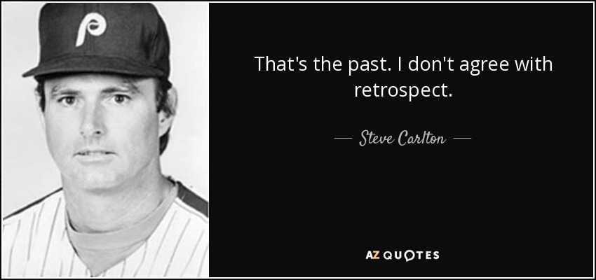 That's the past. I don't agree with retrospect. - Steve Carlton