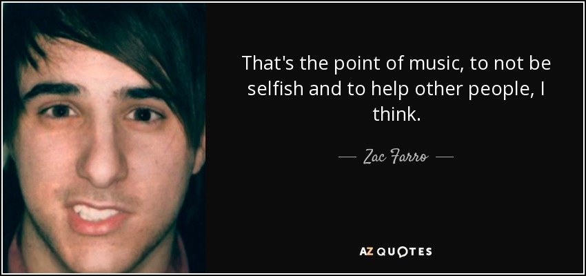 That's the point of music, to not be selfish and to help other people, I think. - Zac Farro