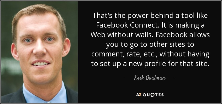 That's the power behind a tool like Facebook Connect. It is making a Web without walls. Facebook allows you to go to other sites to comment, rate, etc., without having to set up a new profile for that site. - Erik Qualman