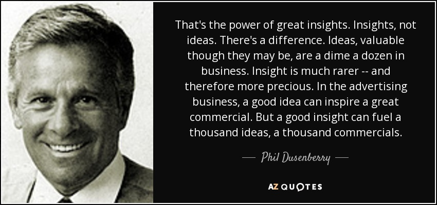 That's the power of great insights. Insights, not ideas. There's a difference. Ideas, valuable though they may be, are a dime a dozen in business. Insight is much rarer -- and therefore more precious. In the advertising business, a good idea can inspire a great commercial. But a good insight can fuel a thousand ideas, a thousand commercials. - Phil Dusenberry