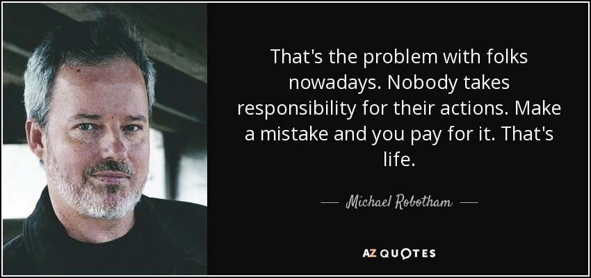That's the problem with folks nowadays. Nobody takes responsibility for their actions. Make a mistake and you pay for it. That's life. - Michael Robotham