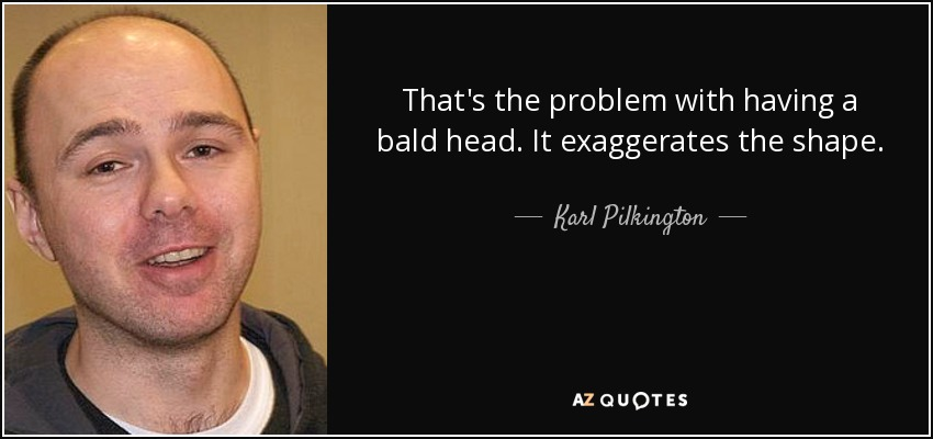 Karl Pilkington Quote Thats The Problem With Having A Bald