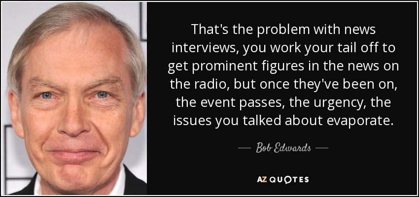 That's the problem with news interviews, you work your tail off to get prominent figures in the news on the radio, but once they've been on, the event passes, the urgency, the issues you talked about evaporate. - Bob Edwards