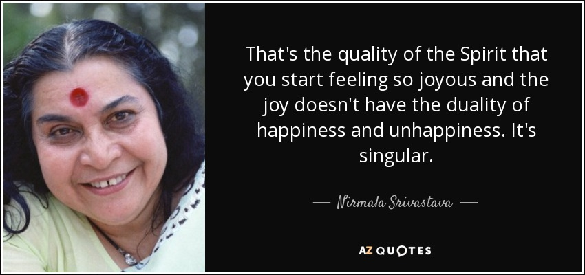 That's the quality of the Spirit that you start feeling so joyous and the joy doesn't have the duality of happiness and unhappiness. It's singular. - Nirmala Srivastava