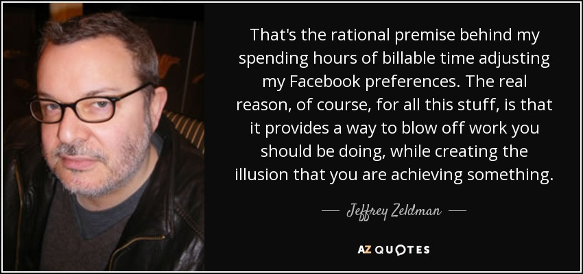 That's the rational premise behind my spending hours of billable time adjusting my Facebook preferences. The real reason, of course, for all this stuff, is that it provides a way to blow off work you should be doing, while creating the illusion that you are achieving something. - Jeffrey Zeldman