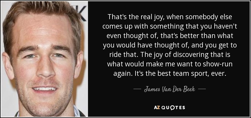 That's the real joy, when somebody else comes up with something that you haven't even thought of, that's better than what you would have thought of, and you get to ride that. The joy of discovering that is what would make me want to show-run again. It's the best team sport, ever. - James Van Der Beek