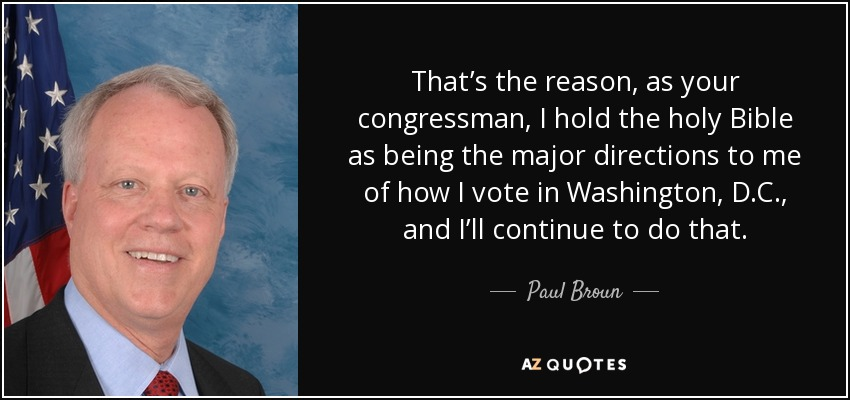 That's the reason, as your congressman, I hold the holy Bible as being the major directions to me of how I vote in Washington, D.C., and I'll continue to do that. - Paul Broun