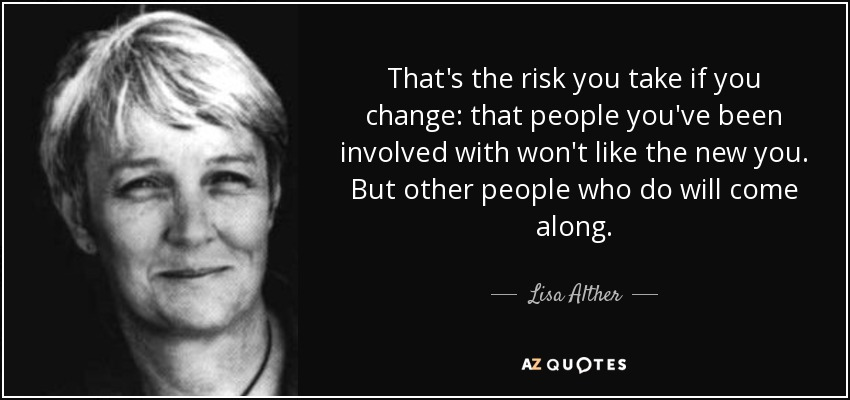 That's the risk you take if you change: that people you've been involved with won't like the new you. But other people who do will come along. - Lisa Alther