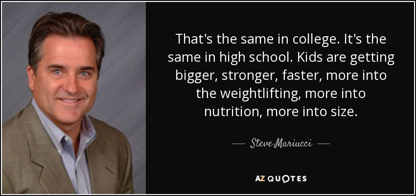 That's the same in college. It's the same in high school. Kids are getting bigger, stronger, faster, more into the weightlifting, more into nutrition, more into size. - Steve Mariucci