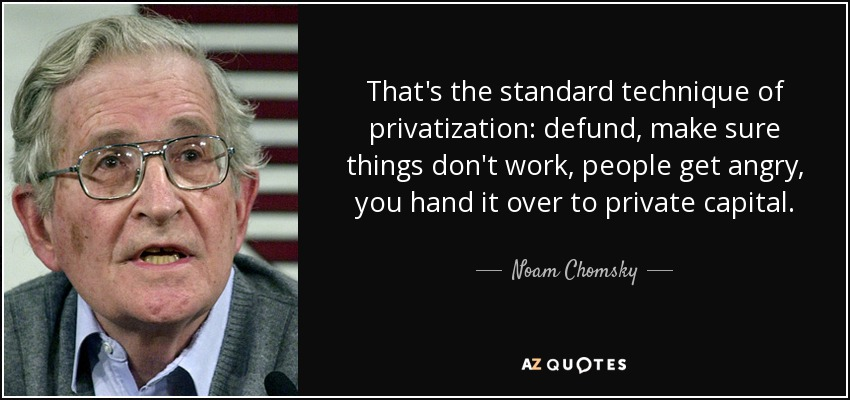 That's the standard technique of privatization: defund, make sure things don't work, people get angry, you hand it over to private capital. - Noam Chomsky