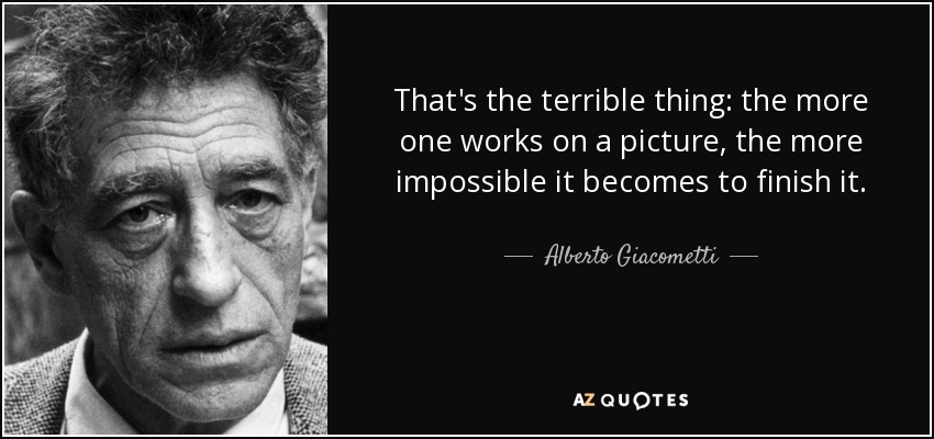 That's the terrible thing: the more one works on a picture, the more impossible it becomes to finish it. - Alberto Giacometti