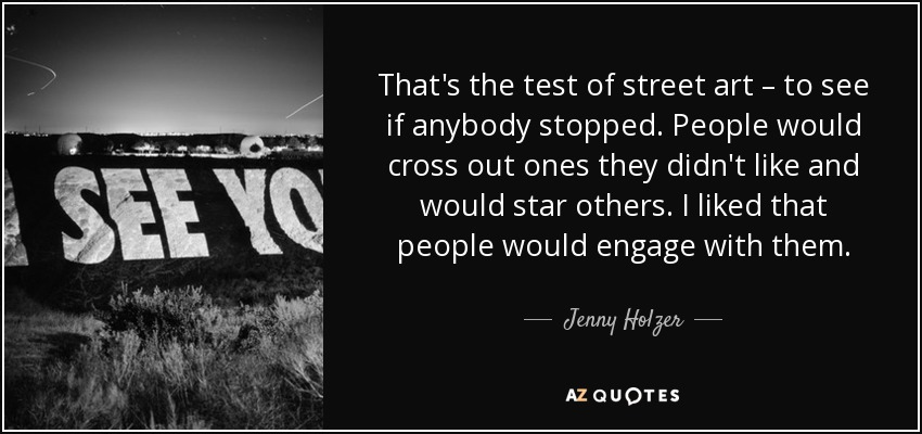 That's the test of street art – to see if anybody stopped. People would cross out ones they didn't like and would star others. I liked that people would engage with them. - Jenny Holzer
