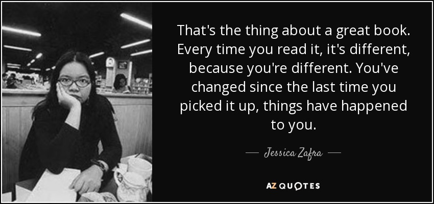 That's the thing about a great book. Every time you read it, it's different, because you're different. You've changed since the last time you picked it up, things have happened to you. - Jessica Zafra
