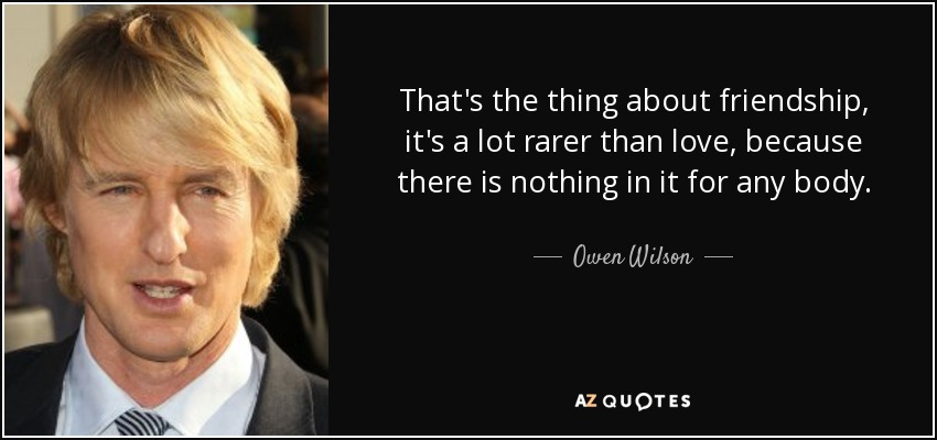That's the thing about friendship, it's a lot rarer than love, because there is nothing in it for any body. - Owen Wilson
