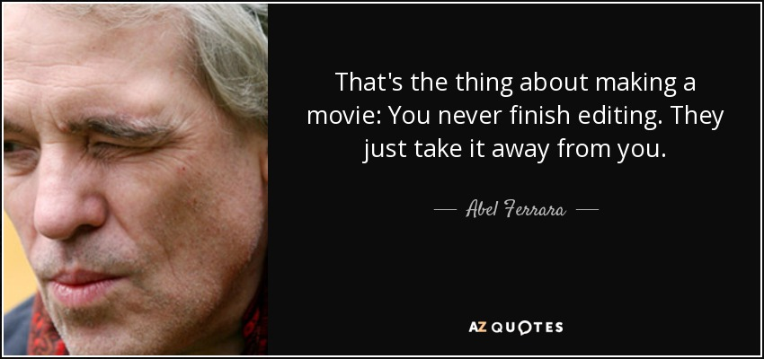 That's the thing about making a movie: You never finish editing. They just take it away from you. - Abel Ferrara