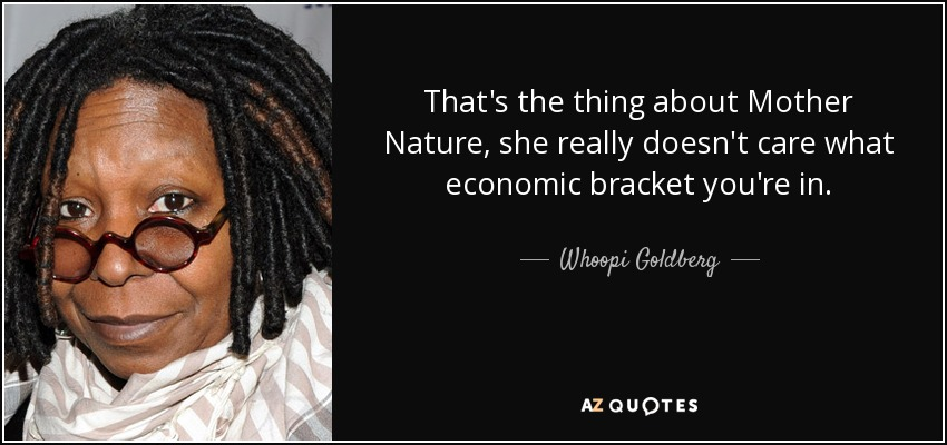 That's the thing about Mother Nature, she really doesn't care what economic bracket you're in. - Whoopi Goldberg