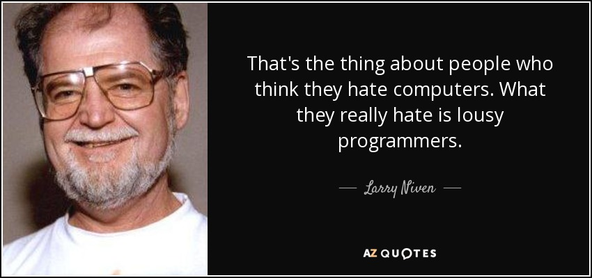 That's the thing about people who think they hate computers. What they really hate is lousy programmers. - Larry Niven