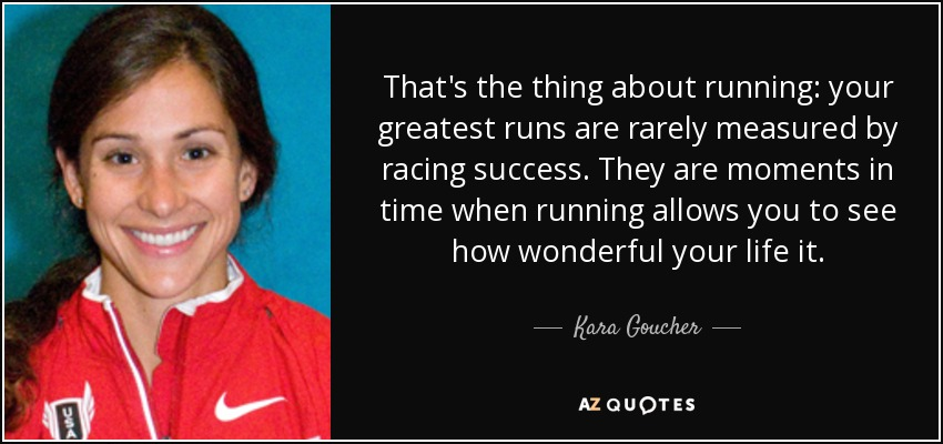 That's the thing about running: your greatest runs are rarely measured by racing success. They are moments in time when running allows you to see how wonderful your life it. - Kara Goucher