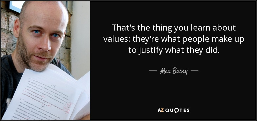 That's the thing you learn about values: they're what people make up to justify what they did. - Max Barry