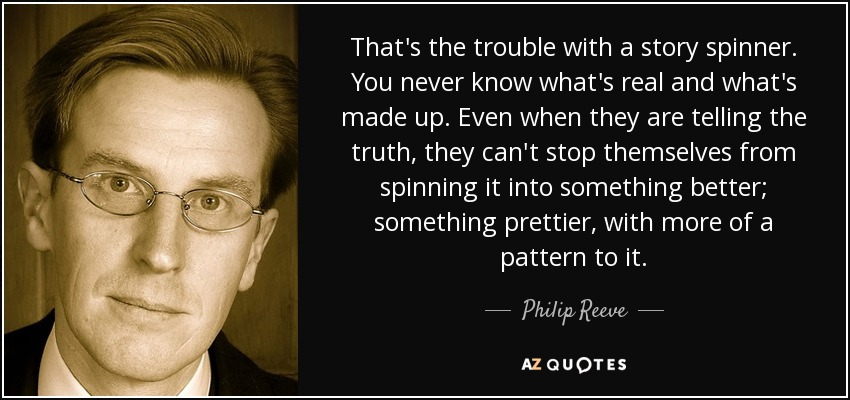That's the trouble with a story spinner. You never know what's real and what's made up. Even when they are telling the truth, they can't stop themselves from spinning it into something better; something prettier, with more of a pattern to it. - Philip Reeve