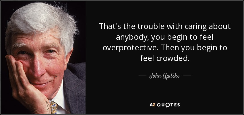 That's the trouble with caring about anybody, you begin to feel overprotective. Then you begin to feel crowded. - John Updike