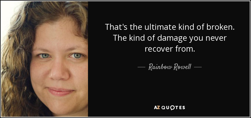 That's the ultimate kind of broken. The kind of damage you never recover from. - Rainbow Rowell