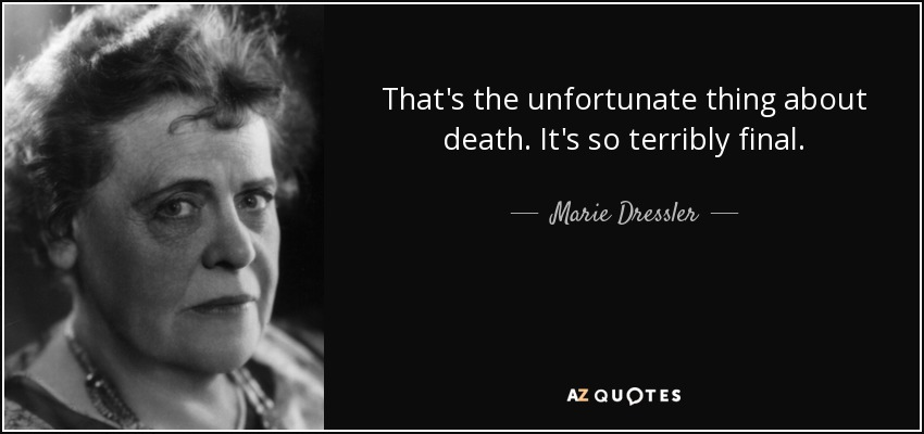 That's the unfortunate thing about death. It's so terribly final. - Marie Dressler