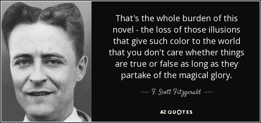 That's the whole burden of this novel - the loss of those illusions that give such color to the world that you don't care whether things are true or false as long as they partake of the magical glory. - F. Scott Fitzgerald