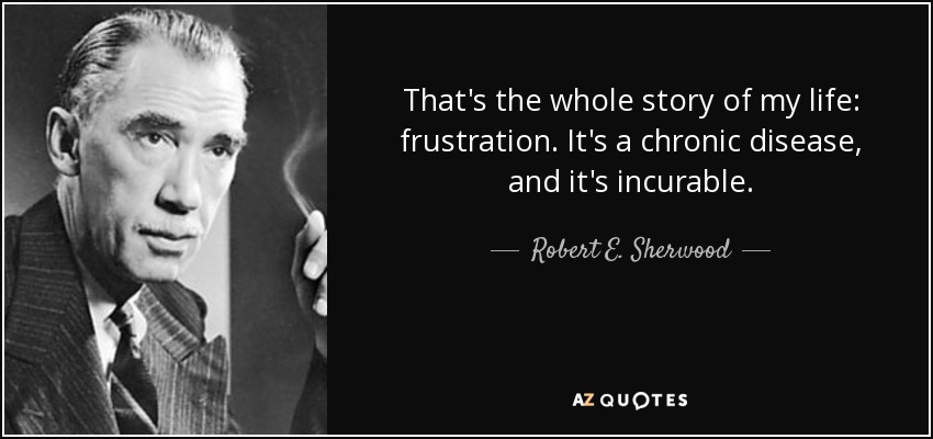 That's the whole story of my life: frustration. It's a chronic disease, and it's incurable. - Robert E. Sherwood