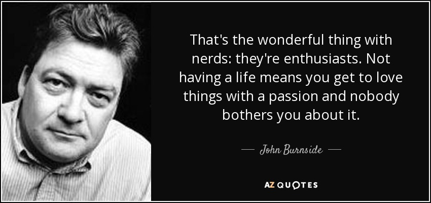 That's the wonderful thing with nerds: they're enthusiasts. Not having a life means you get to love things with a passion and nobody bothers you about it. - John Burnside