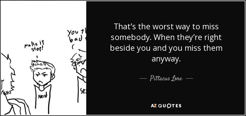 That's the worst way to miss somebody. When they're right beside you and you miss them anyway. - Pittacus Lore
