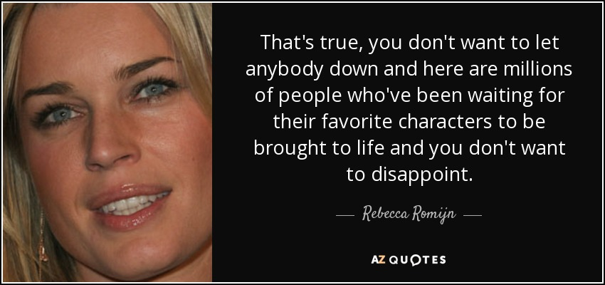 That's true, you don't want to let anybody down and here are millions of people who've been waiting for their favorite characters to be brought to life and you don't want to disappoint. - Rebecca Romijn
