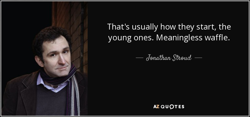 That's usually how they start, the young ones. Meaningless waffle. - Jonathan Stroud