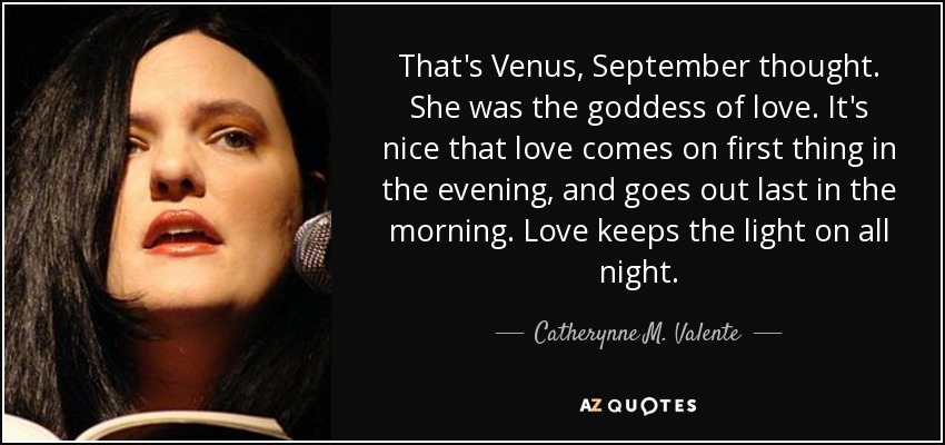 That's Venus, September thought. She was the goddess of love. It's nice that love comes on first thing in the evening, and goes out last in the morning. Love keeps the light on all night. - Catherynne M. Valente