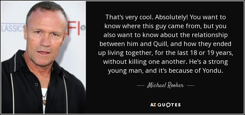 That's very cool. Absolutely! You want to know where this guy came from, but you also want to know about the relationship between him and Quill, and how they ended up living together, for the last 18 or 19 years, without killing one another. He's a strong young man, and it's because of Yondu. - Michael Rooker