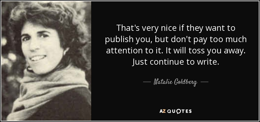 That's very nice if they want to publish you, but don't pay too much attention to it. It will toss you away. Just continue to write. - Natalie Goldberg