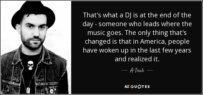 That's what a DJ is at the end of the day - someone who leads where the music goes. The only thing that's changed is that in America, people have woken up in the last few years and realized it. - A-Trak