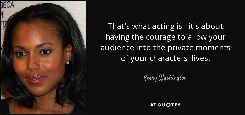 That's what acting is - it's about having the courage to allow your audience into the private moments of your characters' lives. - Kerry Washington