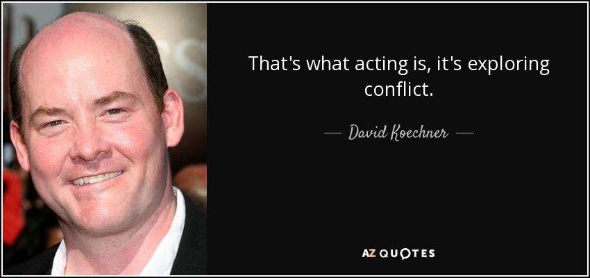 That's what acting is, it's exploring conflict. - David Koechner