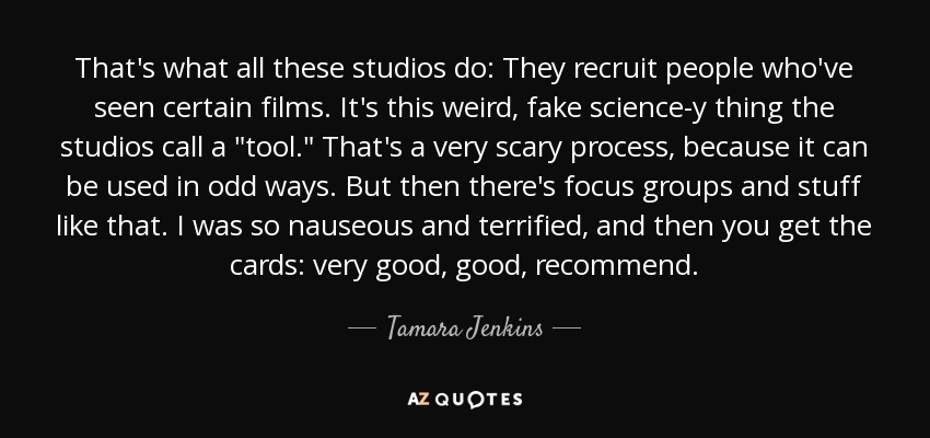 That's what all these studios do: They recruit people who've seen certain films. It's this weird, fake science-y thing the studios call a