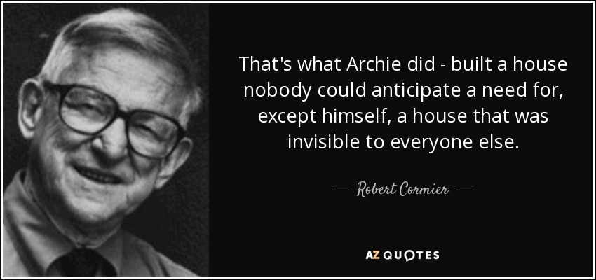 That's what Archie did - built a house nobody could anticipate a need for, except himself, a house that was invisible to everyone else. - Robert Cormier