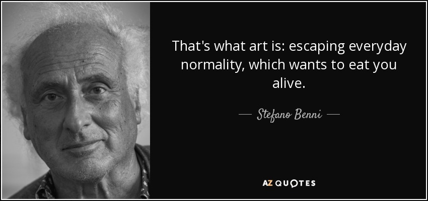That's what art is: escaping everyday normality, which wants to eat you alive. - Stefano Benni