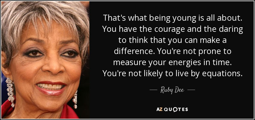 That's what being young is all about. You have the courage and the daring to think that you can make a difference. You're not prone to measure your energies in time. You're not likely to live by equations. - Ruby Dee