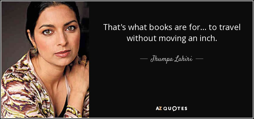 That's what books are for... to travel without moving an inch. - Jhumpa Lahiri