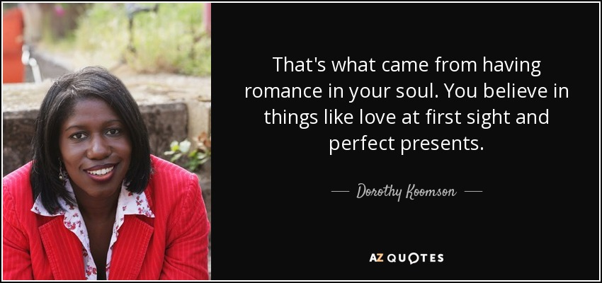 That's what came from having romance in your soul. You believe in things like love at first sight and perfect presents. - Dorothy Koomson